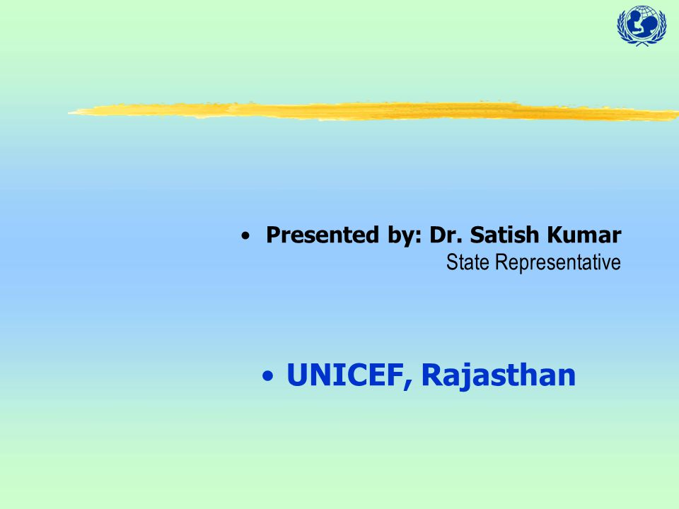 Presented by: Dr. Satish Kumar State Representative UNICEF, Rajasthan