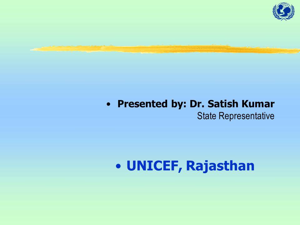 Presented by: Dr. Satish Kumar State Representative UNICEF, Rajasthan