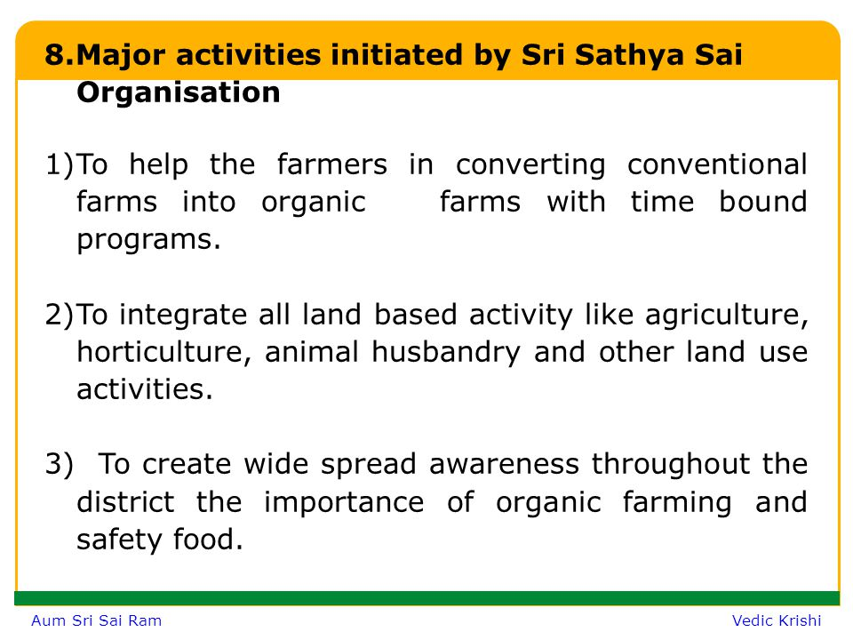 Aum Sri Sai Ram Vedic Krishi 8.Major activities initiated by Sri Sathya Sai Organisation 1)To help the farmers in converting conventional farms into organic farms with time bound programs.