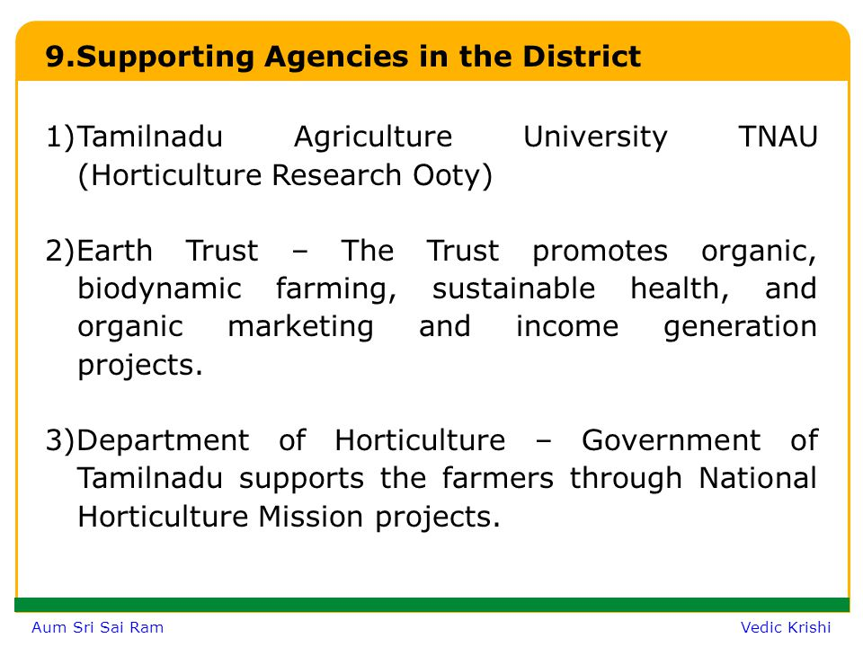 Aum Sri Sai Ram Vedic Krishi 9.Supporting Agencies in the District 1)Tamilnadu Agriculture University TNAU (Horticulture Research Ooty) 2)Earth Trust – The Trust promotes organic, biodynamic farming, sustainable health, and organic marketing and income generation projects.