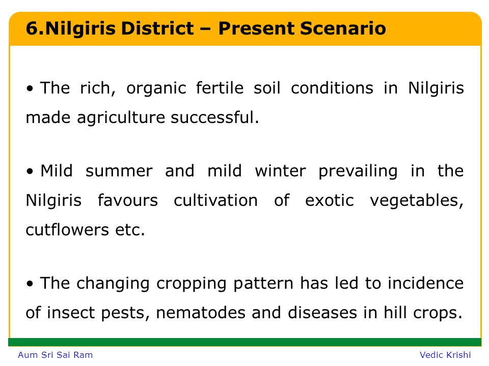 Aum Sri Sai Ram Vedic Krishi Nilgiris District – Contd… During the last three decades, agricultural scenario in the Nilgiris ecosystem has been drastically changed due to extensive and intensive cropping system with high input use mainly the chemicals.