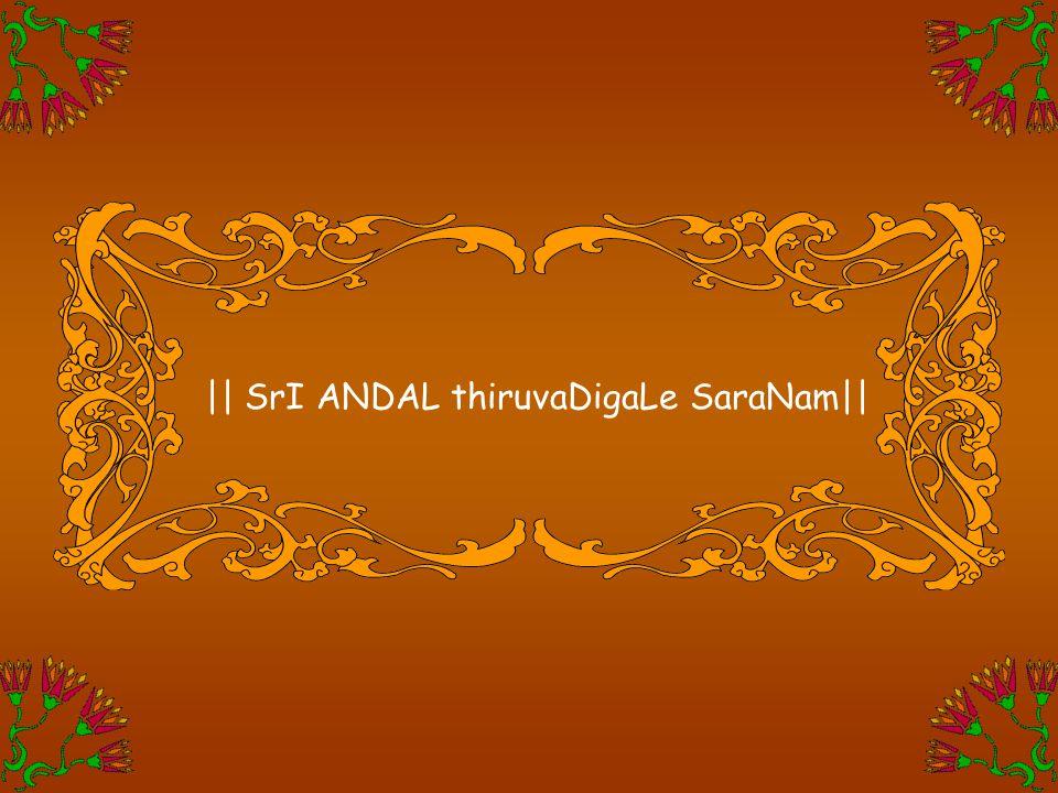    SrI ANDAL thiruvaDigaLe SaraNam  