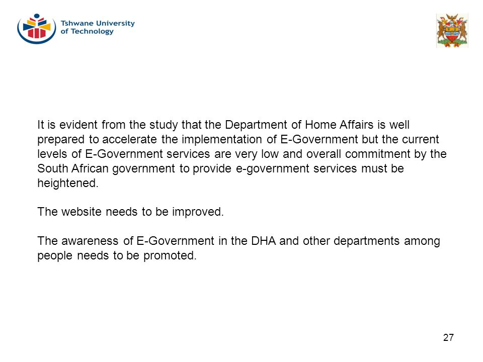 27 It is evident from the study that the Department of Home Affairs is well prepared to accelerate the implementation of E-Government but the current