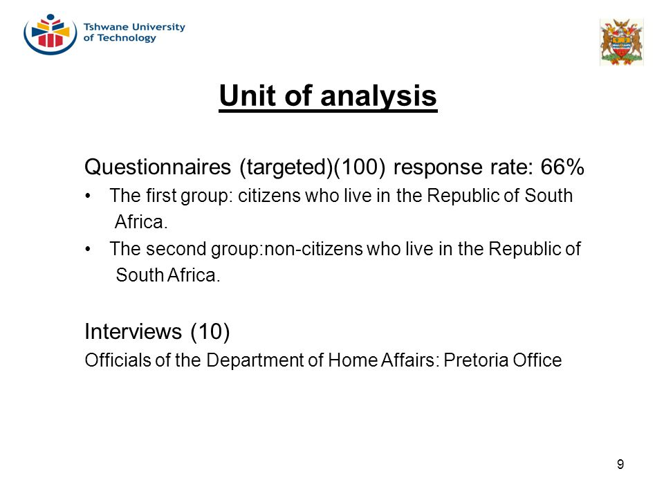 9 Unit of analysis Questionnaires (targeted)(100) response rate: 66% The first group: citizens who live in the Republic of South Africa. The second gr