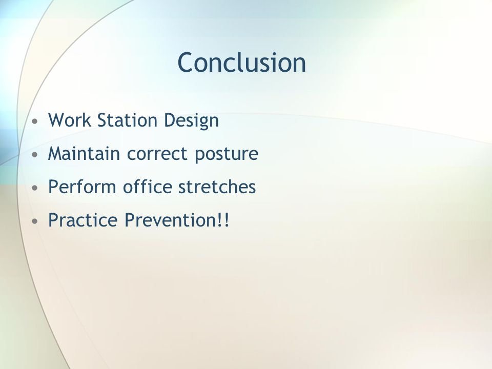 Conclusion Work Station Design Maintain correct posture Perform office stretches Practice Prevention!!