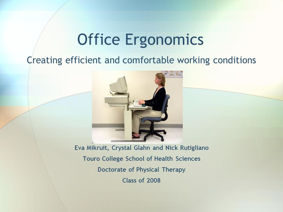 Office Ergonomics Creating efficient and comfortable working conditions Eva Mikruit, Crystal Glahn and Nick Rutigliano Touro College School of Health Sciences Doctorate of Physical Therapy Class of 2008