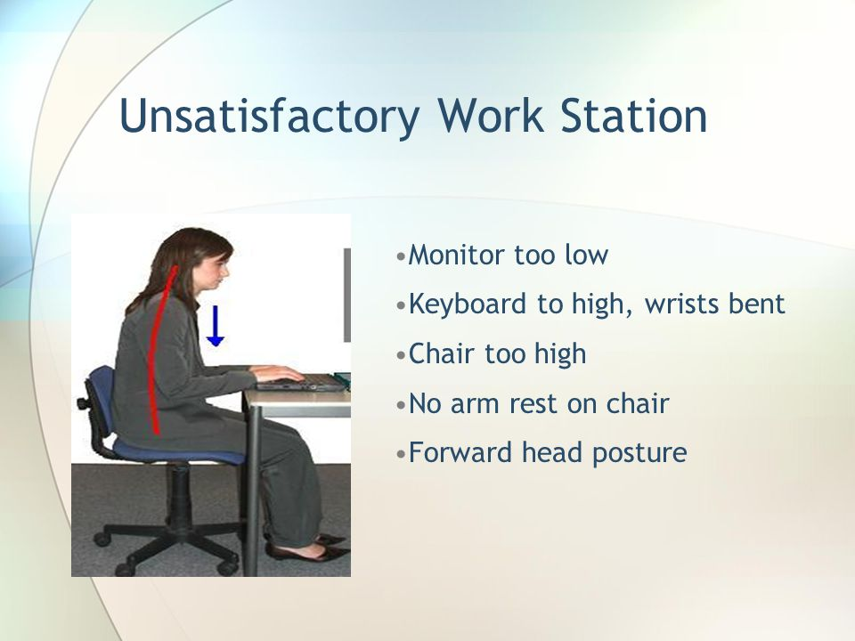 Satisfactory Work Station Design Feet flat on floor Knees at 90 degree angle Back resting against chair with adjustable lumbar support Shoulders relaxed Elbows at 90 degress Wrists neutral Monitor at eye level Adjustable computer chair Minimize glare and reflections