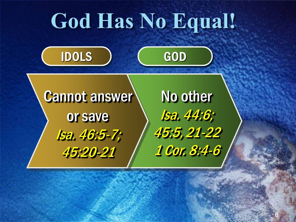 6 God Has No Equal! IDOLSIDOLSGODGOD Cannot answer or save Isa. 46:5-7; 45:20-21 No other Isa. 44:6; 45:5, 21-22 1 Cor. 8:4-6