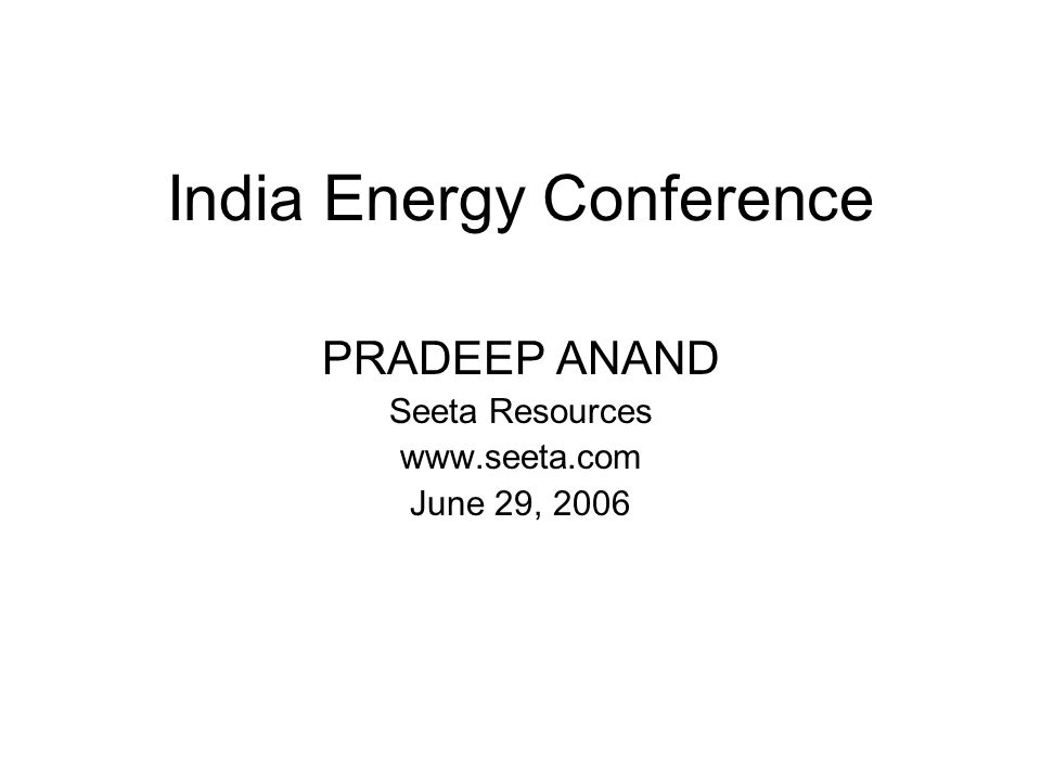 India Energy Conference PRADEEP ANAND Seeta Resources www.seeta.com June 29, 2006
