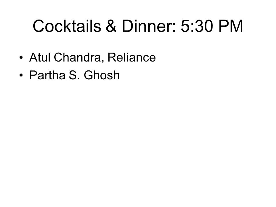 Cocktails & Dinner: 5:30 PM Atul Chandra, Reliance Partha S. Ghosh