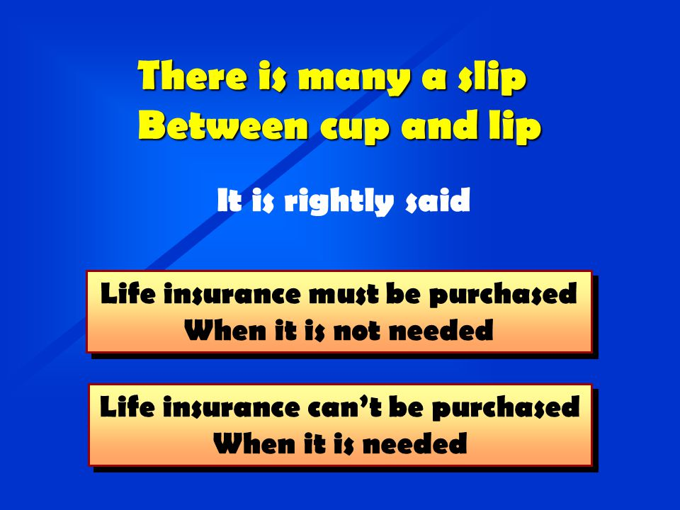 Life insurance can't be purchased When it is needed Life insurance can't be purchased When it is needed There is many a slip Between cup and lip It is rightly said Life insurance must be purchased When it is not needed Life insurance must be purchased When it is not needed