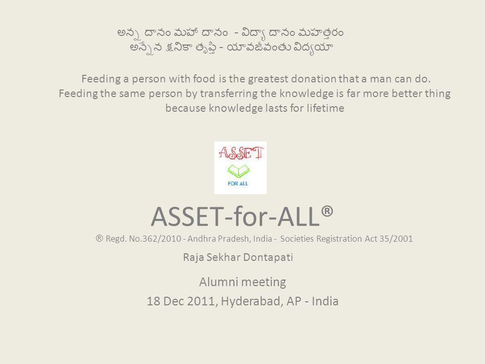 ASSET-for-ALL® Alumni meeting 18 Dec 2011, Hyderabad, AP - India అన్న దానం మహా దానం - విద్యా దానం మహత్తరం అన్నేన క్షనికా తృప్తి - యావజీవంతు విద్యయా Fe