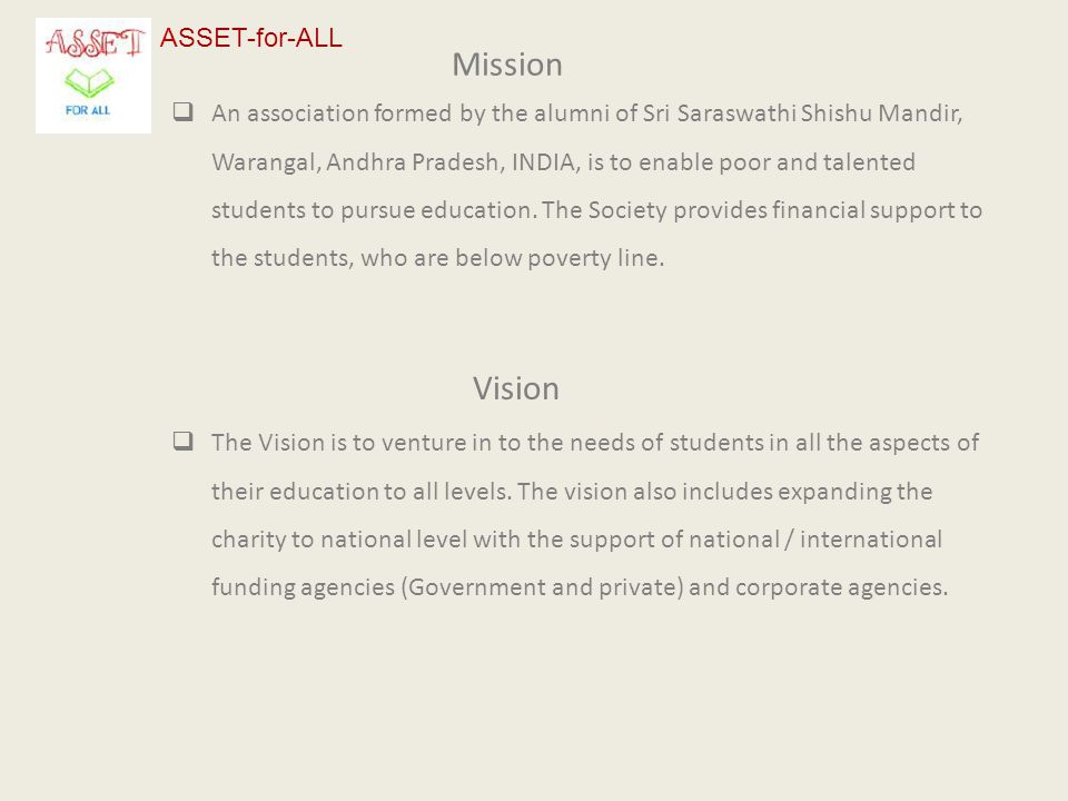 Mission  An association formed by the alumni of Sri Saraswathi Shishu Mandir, Warangal, Andhra Pradesh, INDIA, is to enable poor and talented students to pursue education.