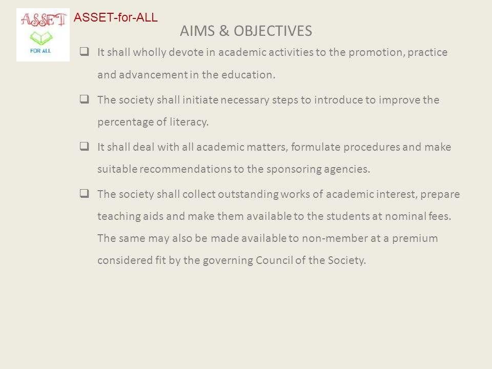 AIMS & OBJECTIVES  It shall wholly devote in academic activities to the promotion, practice and advancement in the education.