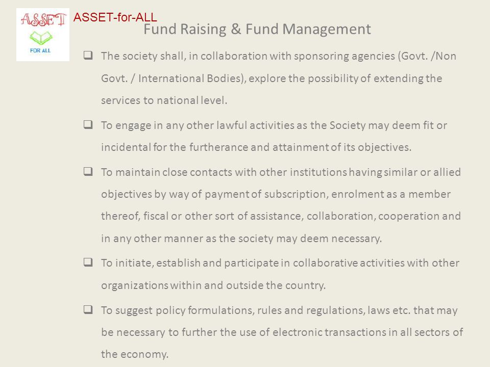 Fund Raising & Fund Management  The society shall, in collaboration with sponsoring agencies (Govt. /Non Govt. / International Bodies), explore the p