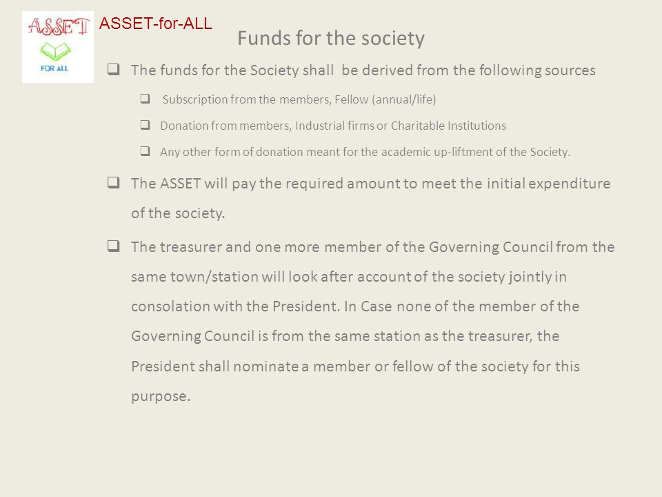 Funds for the society  The funds for the Society shall be derived from the following sources  Subscription from the members, Fellow (annual/life)  Donation from members, Industrial firms or Charitable Institutions  Any other form of donation meant for the academic up-liftment of the Society.