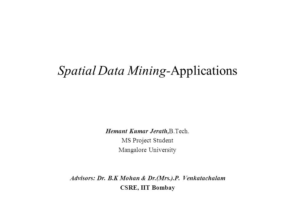 Spatial Data Mining-Applications Hemant Kumar Jerath,B.Tech. MS Project Student Mangalore University Advisors: Dr. B.K Mohan & Dr.(Mrs.).P. Venkatacha
