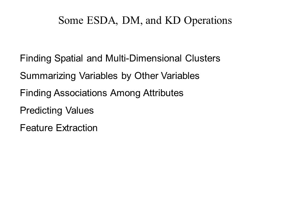 Some ESDA, DM, and KD Operations Finding Spatial and Multi-Dimensional Clusters Summarizing Variables by Other Variables Finding Associations Among At