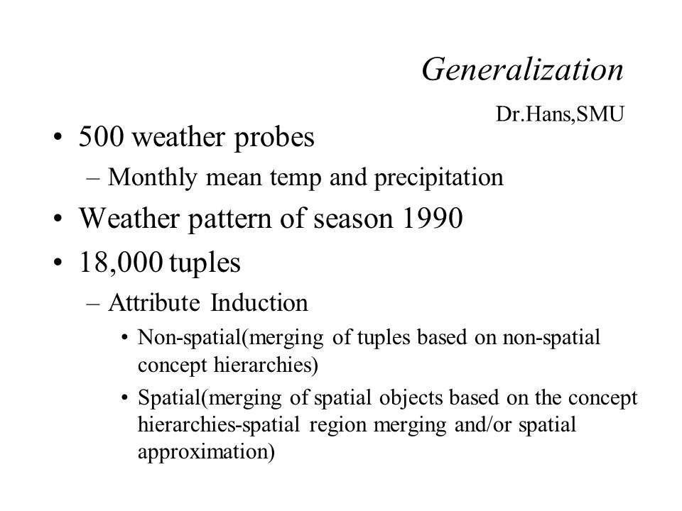 Generalization Dr.Hans,SMU 500 weather probes –Monthly mean temp and precipitation Weather pattern of season 1990 18,000 tuples –Attribute Induction N