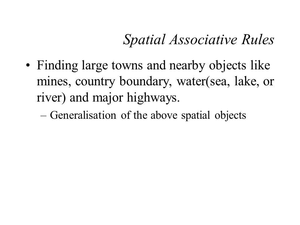 Spatial Associative Rules Finding large towns and nearby objects like mines, country boundary, water(sea, lake, or river) and major highways. –General
