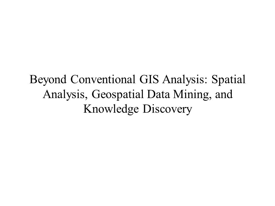 Beyond Conventional GIS Analysis: Spatial Analysis, Geospatial Data Mining, and Knowledge Discovery