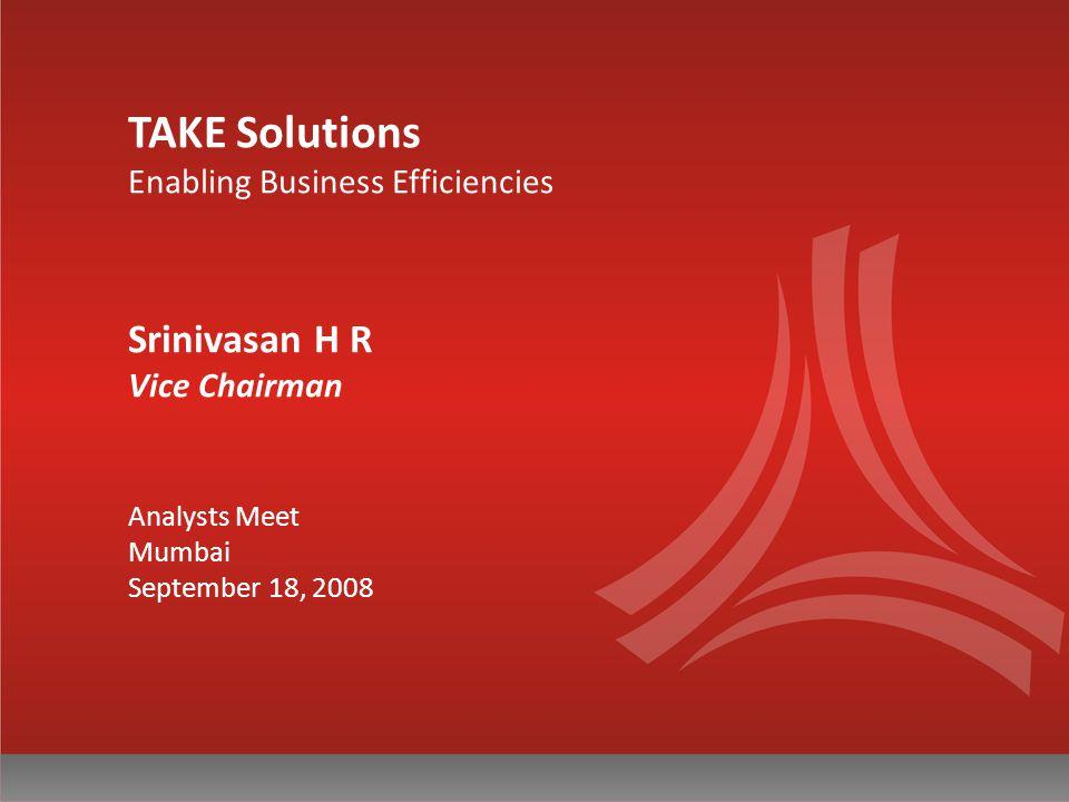 TAKE Solutions Enabling Business Efficiencies Srinivasan H R Vice Chairman Analysts Meet Mumbai September 18, 2008