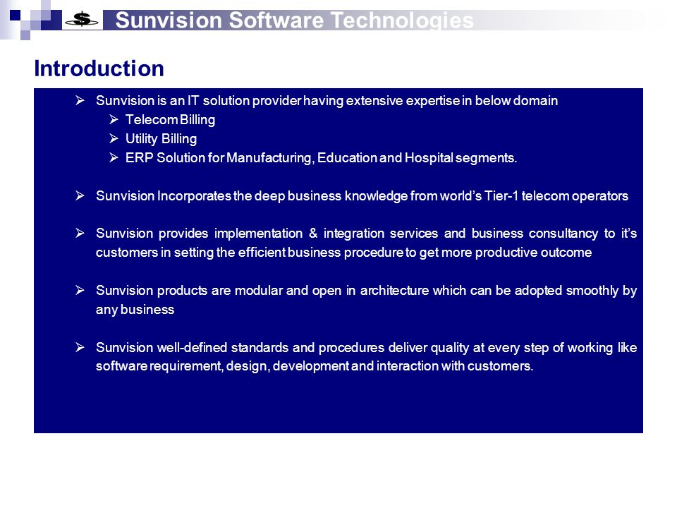 Sunvision Software Technologies Our Objective  Meet the customer requirements with latest technologies  Provide the best solution so that customer gets the maximum benefit  Helps in getting ownership of large customer-base  Provide the lowest cost solution  Commitment for future requirements