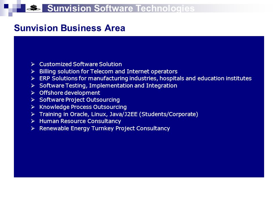 Sunvision Software Technologies Product Profile Sunvision TelecomMulti domain Product ESMEHSEES Mediation Event Acquisition & Formatting Guiding & Rating Billing Modules Java, JSP, Servlet, EJB, C/C++, Tomcat, Oracle, Linux, HTML, XML Utility Customer Care & AR/Collection Revenue Assurance & Fraud Mgt Service Provider Management Customer Information Management Service Location Management Billing Modules Meter Management Work Order Management Java, JSP, Servlet, EJB, Tomcat, PostgreSQL/Oracle, Linux, HTML, XML