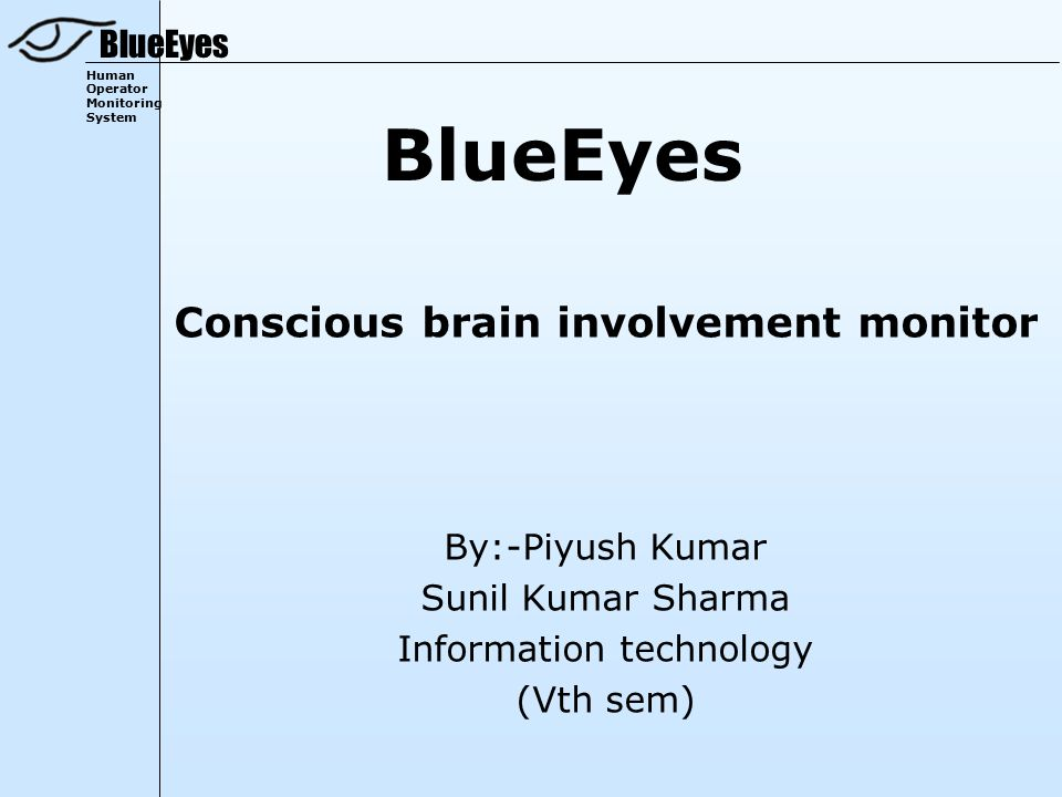 BlueEyes Human Operator Monitoring System BlueEyes Conscious brain involvement monitor By:-Piyush Kumar Sunil Kumar Sharma Information technology (Vth