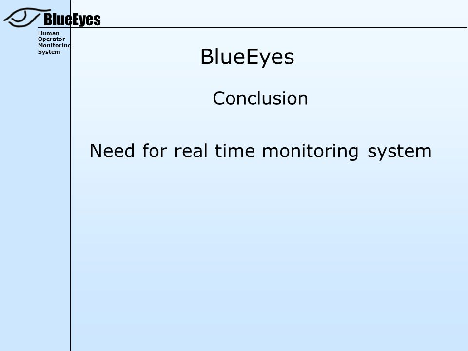 BlueEyes Human Operator Monitoring System BlueEyes Conclusion Need for real time monitoring system