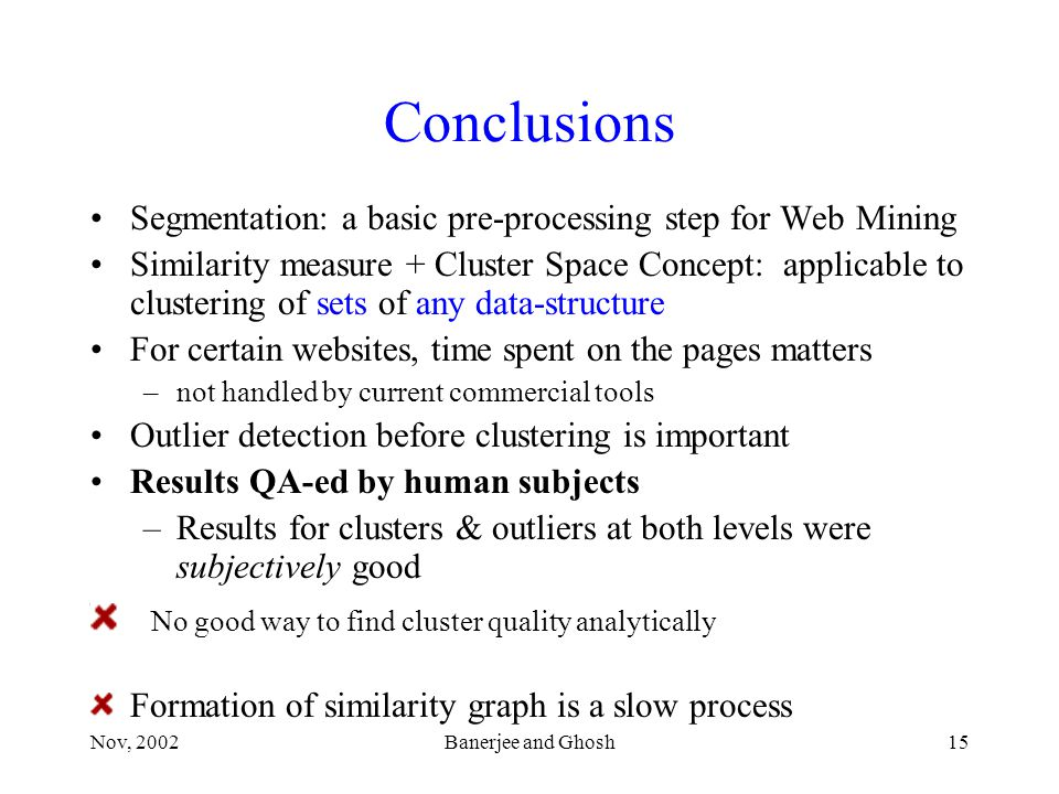 Nov, 2002Banerjee and Ghosh15 Conclusions Segmentation: a basic pre-processing step for Web Mining Similarity measure + Cluster Space Concept: applicable to clustering of sets of any data-structure For certain websites, time spent on the pages matters –not handled by current commercial tools Outlier detection before clustering is important Results QA-ed by human subjects –Results for clusters & outliers at both levels were subjectively good No good way to find cluster quality analytically Formation of similarity graph is a slow process