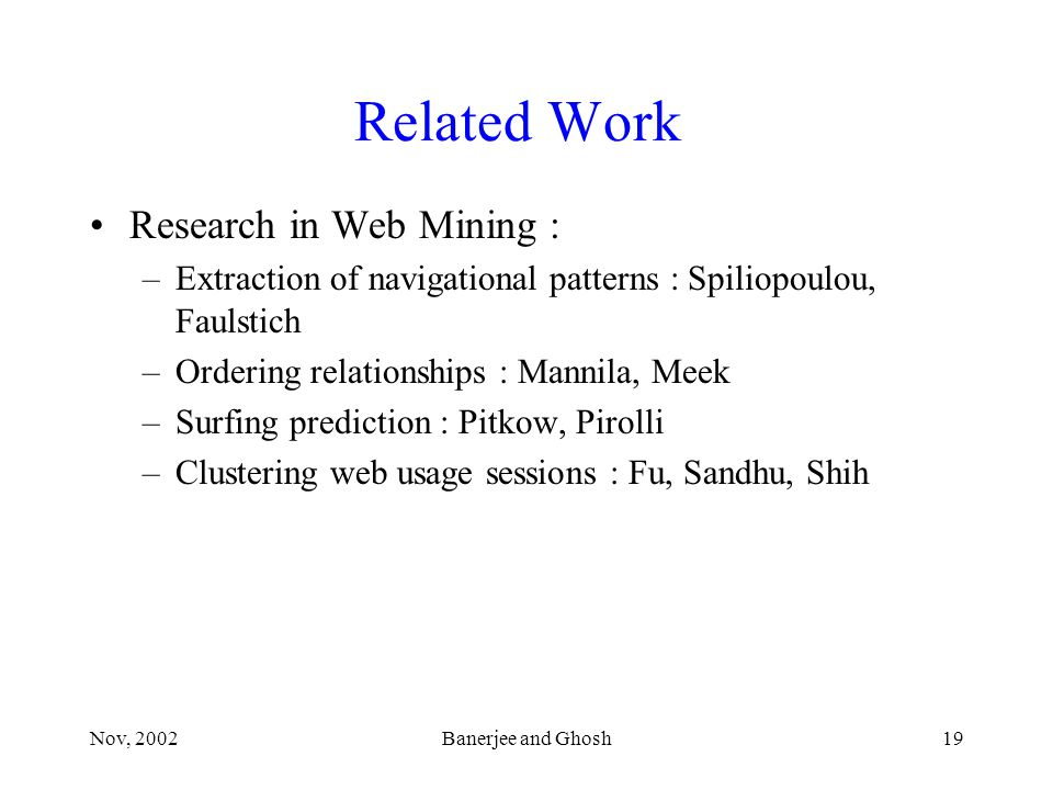 Nov, 2002Banerjee and Ghosh19 Related Work Research in Web Mining : –Extraction of navigational patterns : Spiliopoulou, Faulstich –Ordering relationships : Mannila, Meek –Surfing prediction : Pitkow, Pirolli –Clustering web usage sessions : Fu, Sandhu, Shih