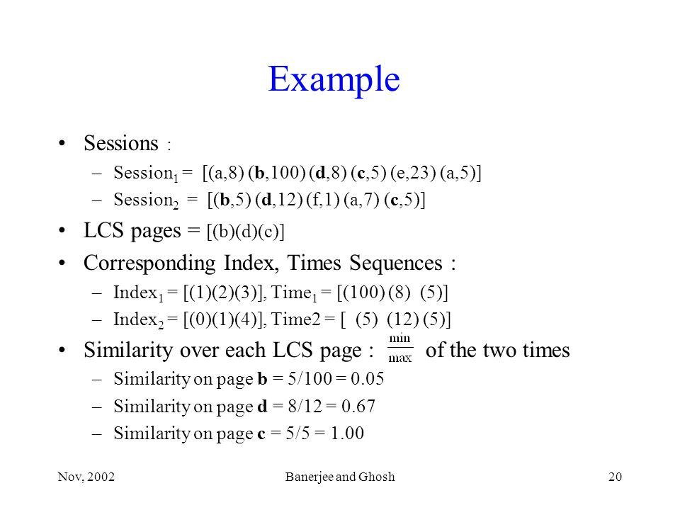 Nov, 2002Banerjee and Ghosh20 Example Sessions : –Session 1 = [(a,8) (b,100) (d,8) (c,5) (e,23) (a,5)] –Session 2 = [(b,5) (d,12) (f,1) (a,7) (c,5)] LCS pages = [(b)(d)(c)] Corresponding Index, Times Sequences : –Index 1 = [(1)(2)(3)], Time 1 = [(100) (8) (5)] –Index 2 = [(0)(1)(4)], Time2 = [ (5) (12) (5)] Similarity over each LCS page : of the two times –Similarity on page b = 5/100 = 0.05 –Similarity on page d = 8/12 = 0.67 –Similarity on page c = 5/5 = 1.00