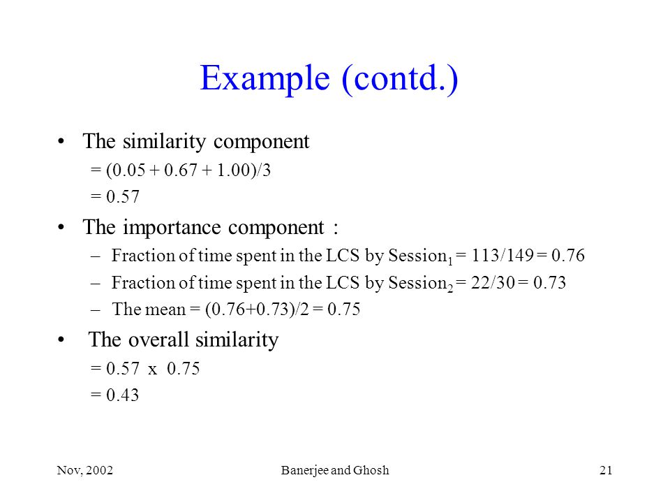 Nov, 2002Banerjee and Ghosh21 Example (contd.) The similarity component = (0.05 + 0.67 + 1.00)/3 = 0.57 The importance component : –Fraction of time spent in the LCS by Session 1 = 113/149 = 0.76 –Fraction of time spent in the LCS by Session 2 = 22/30 = 0.73 –The mean = (0.76+0.73)/2 = 0.75 The overall similarity = 0.57 x 0.75 = 0.43