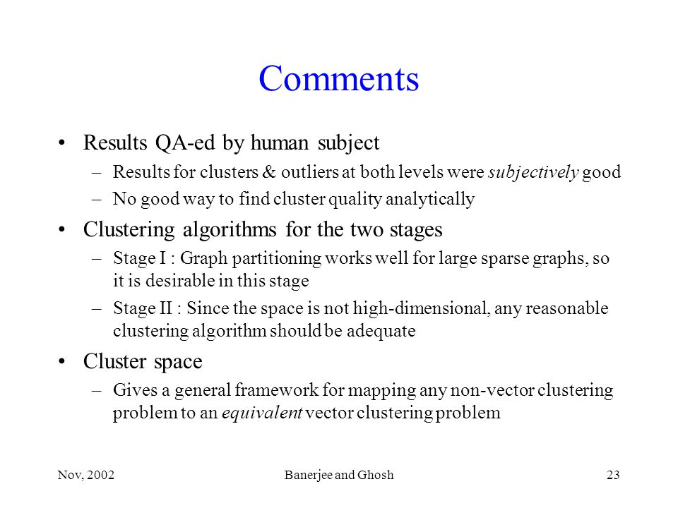 Nov, 2002Banerjee and Ghosh23 Comments Results QA-ed by human subject –Results for clusters & outliers at both levels were subjectively good –No good way to find cluster quality analytically Clustering algorithms for the two stages –Stage I : Graph partitioning works well for large sparse graphs, so it is desirable in this stage –Stage II : Since the space is not high-dimensional, any reasonable clustering algorithm should be adequate Cluster space –Gives a general framework for mapping any non-vector clustering problem to an equivalent vector clustering problem