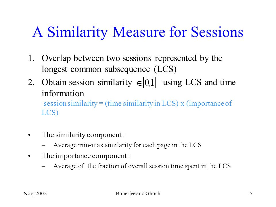 Nov, 2002Banerjee and Ghosh5 A Similarity Measure for Sessions 1.Overlap between two sessions represented by the longest common subsequence (LCS) 2.Obtain session similarity using LCS and time information session similarity = (time similarity in LCS) x (importance of LCS) The similarity component : –Average min-max similarity for each page in the LCS The importance component : –Average of the fraction of overall session time spent in the LCS