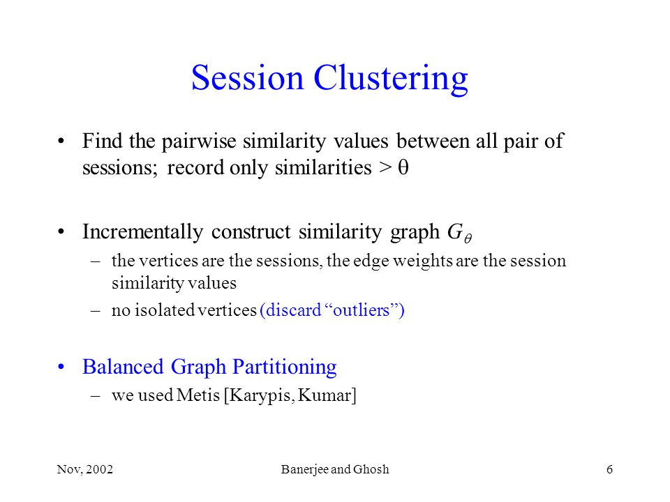 Nov, 2002Banerjee and Ghosh6 Session Clustering Find the pairwise similarity values between all pair of sessions; record only similarities >  Incrementally construct similarity graph G  –the vertices are the sessions, the edge weights are the session similarity values –no isolated vertices (discard outliers ) Balanced Graph Partitioning –we used Metis [Karypis, Kumar]