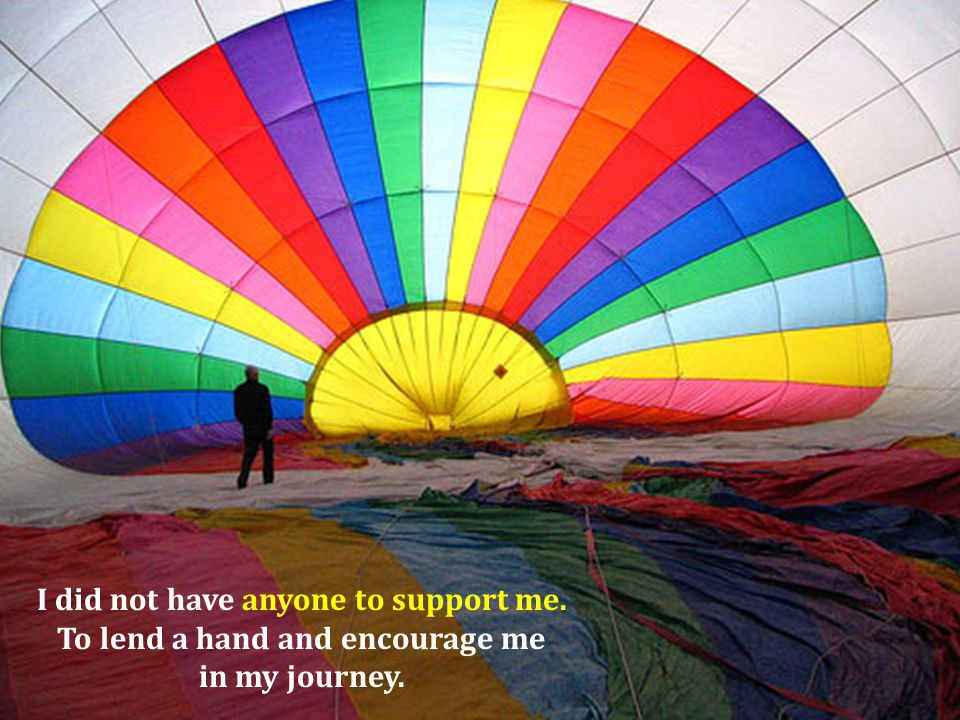I did not have anyone to support me. To lend a hand and encourage me in my journey.
