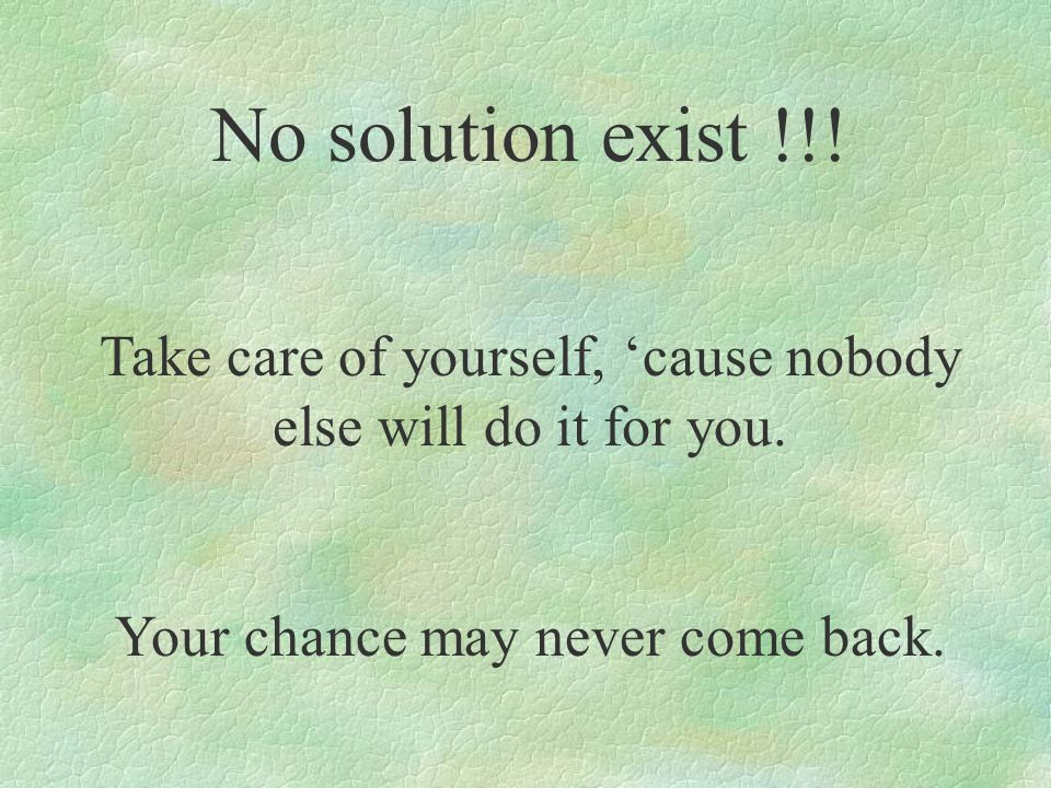 No solution exist !!. Take care of yourself, 'cause nobody else will do it for you.