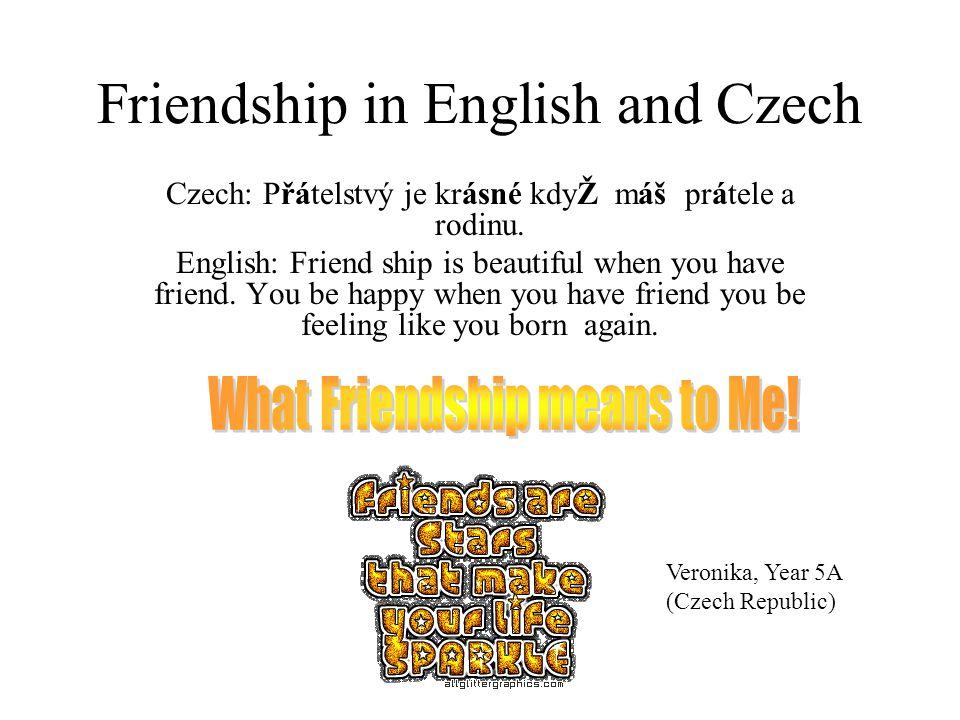 Friendship in English and Czech Czech: Přátelstvý je krásné kdyŽ máš prátele a rodinu.