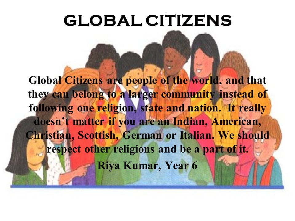 GLOBAL CITIZENS Global Citizens are people of the world, and that they can belong to a larger community instead of following one religion, state and nation.