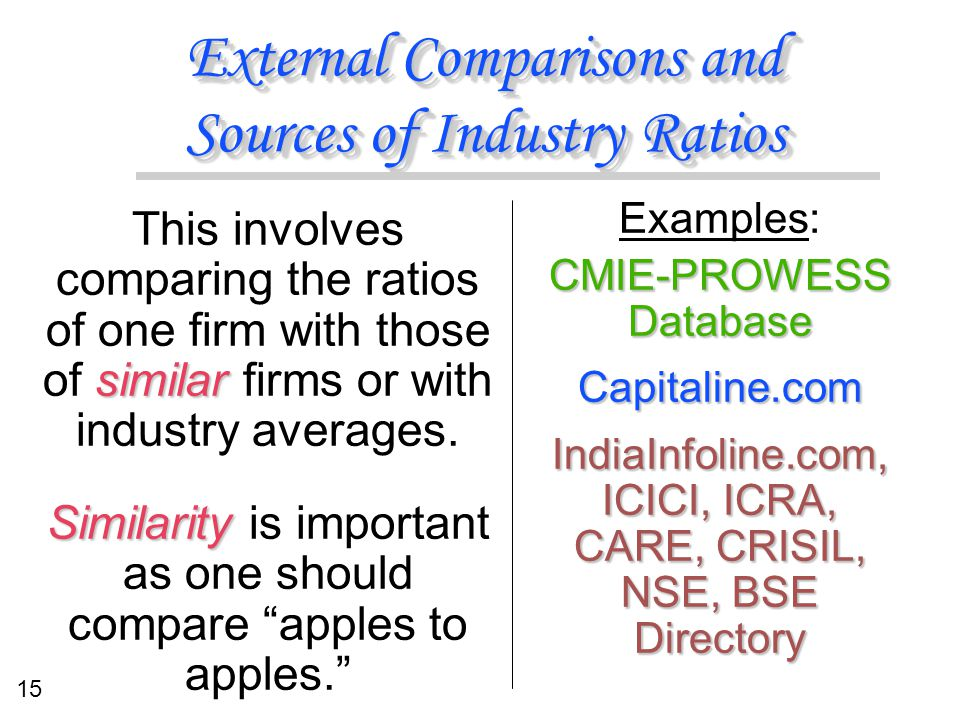 15 External Comparisons and Sources of Industry Ratios Examples: CMIE-PROWESS Database Capitaline.com IndiaInfoline.com, ICICI, ICRA, CARE, CRISIL, NS