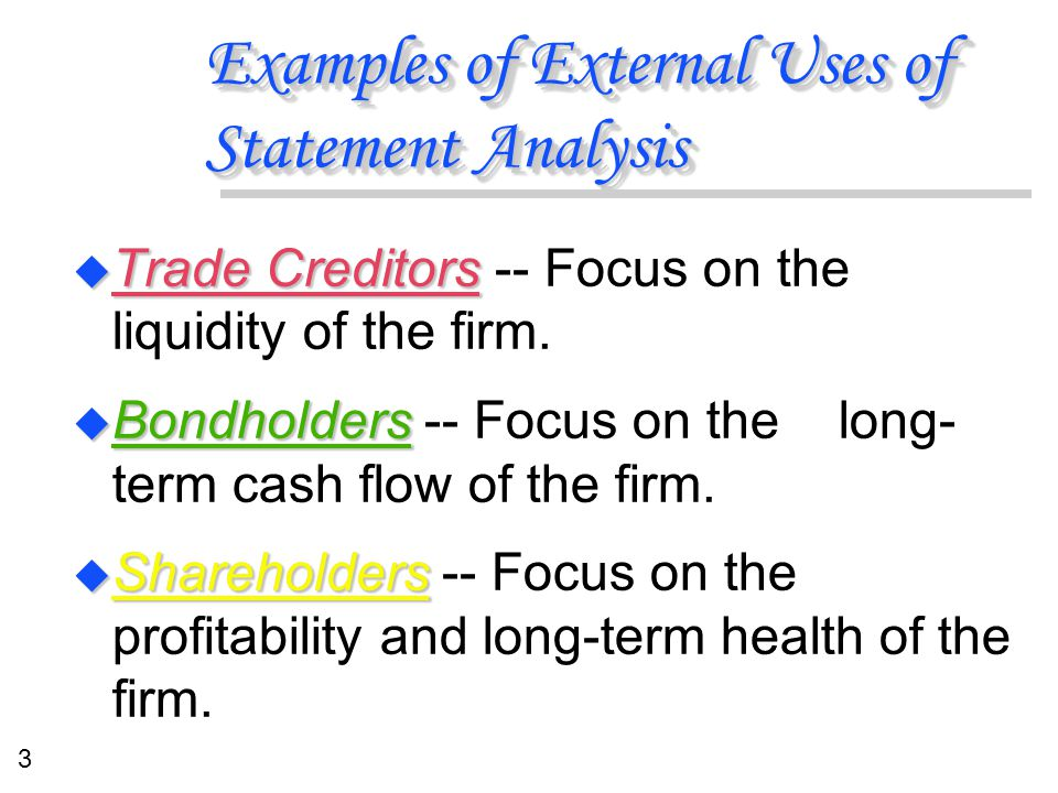 3 Examples of External Uses of Statement Analysis u Trade Creditors u Trade Creditors -- Focus on the liquidity of the firm. u Bondholders u Bondholde