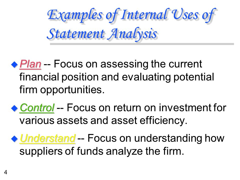 4 Examples of Internal Uses of Statement Analysis u Plan u Plan -- Focus on assessing the current financial position and evaluating potential firm opp