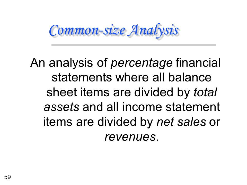 59 Common-size Analysis An analysis of percentage financial statements where all balance sheet items are divided by total assets and all income statem