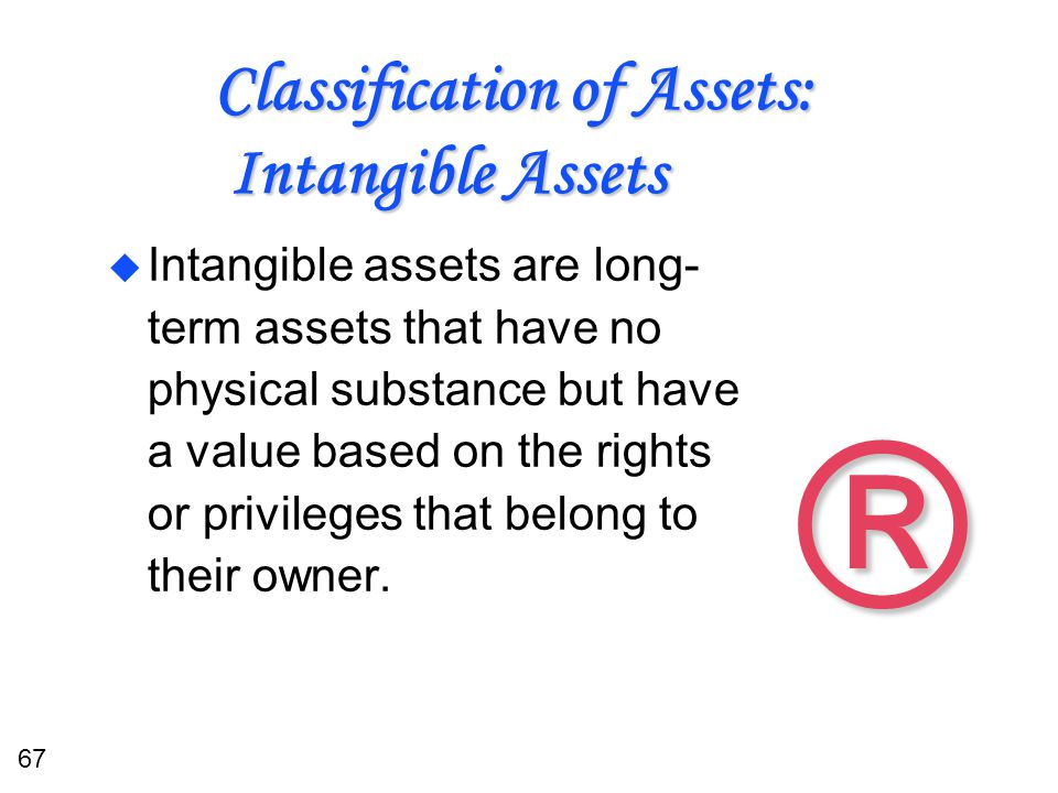 67 Classification of Assets: Intangible Assets u Intangible assets are long- term assets that have no physical substance but have a value based on the