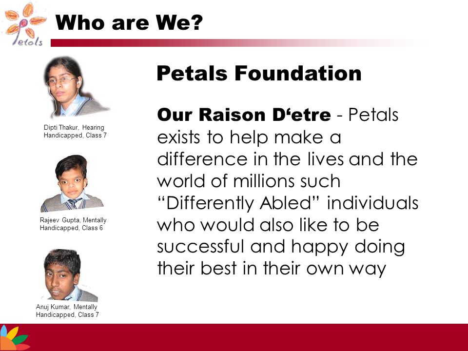 Our Raison D'etre - Petals exists to help make a difference in the lives and the world of millions such Differently Abled individuals who would also like to be successful and happy doing their best in their own way Who are We.