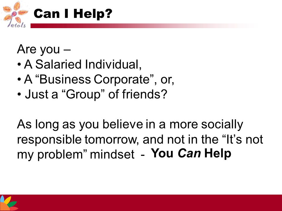 """Can I Help? Are you – A Salaried Individual, A """"Business Corporate"""", or, Just a """"Group"""" of friends? As long as you believe in a more socially responsi"""