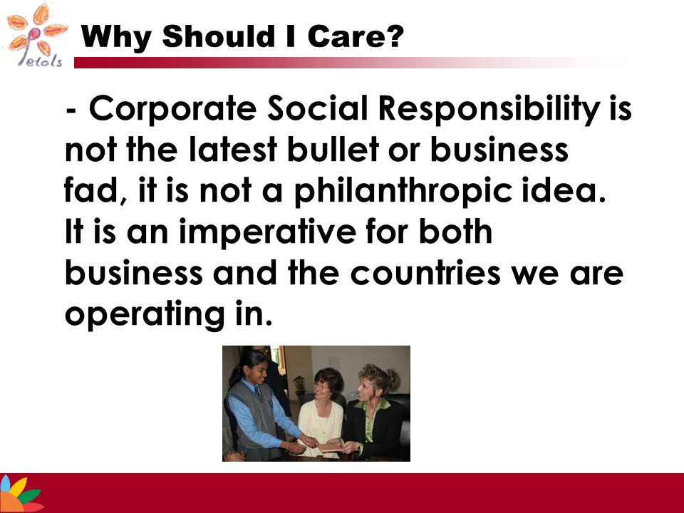 - Corporate Social Responsibility is not the latest bullet or business fad, it is not a philanthropic idea.