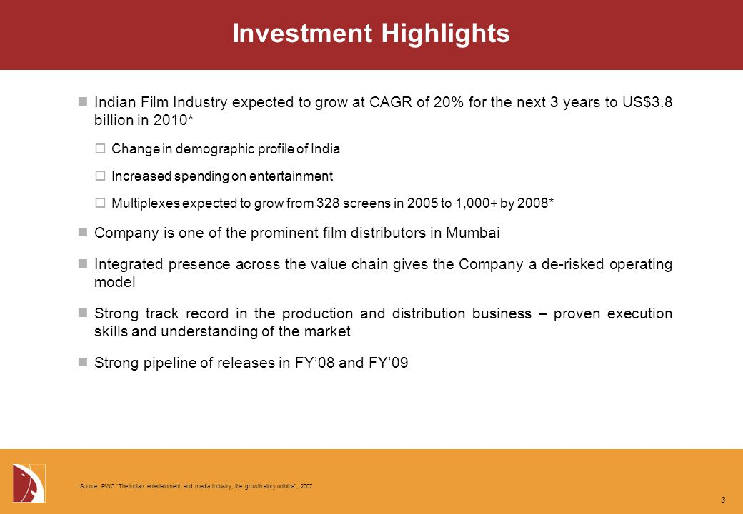 Indian Film Industry expected to grow at CAGR of 20% for the next 3 years to US$3.8 billion in 2010*  Change in demographic profile of India  Increased spending on entertainment  Multiplexes expected to grow from 328 screens in 2005 to 1,000+ by 2008* Company is one of the prominent film distributors in Mumbai Integrated presence across the value chain gives the Company a de-risked operating model Strong track record in the production and distribution business – proven execution skills and understanding of the market Strong pipeline of releases in FY'08 and FY'09 *Source: PWC The Indian entertainment and media industry, the growth story unfolds , 2007 3
